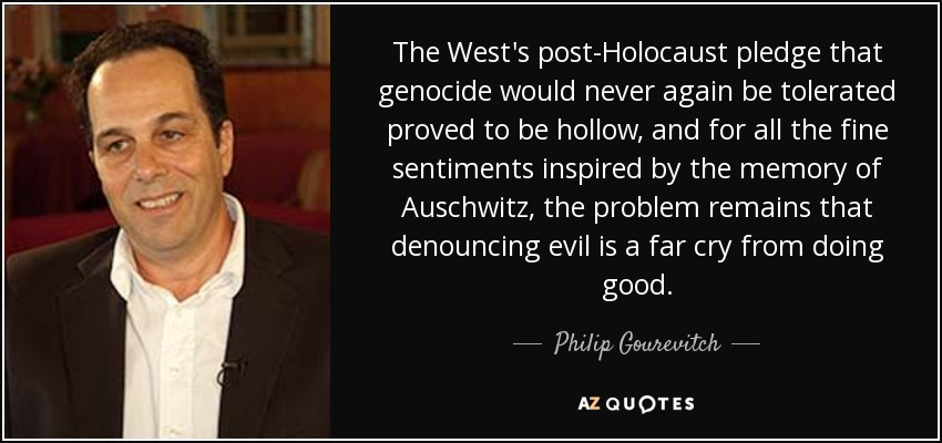 The West's post-Holocaust pledge that genocide would never again be tolerated proved to be hollow, and for all the fine sentiments inspired by the memory of Auschwitz, the problem remains that denouncing evil is a far cry from doing good. - Philip Gourevitch
