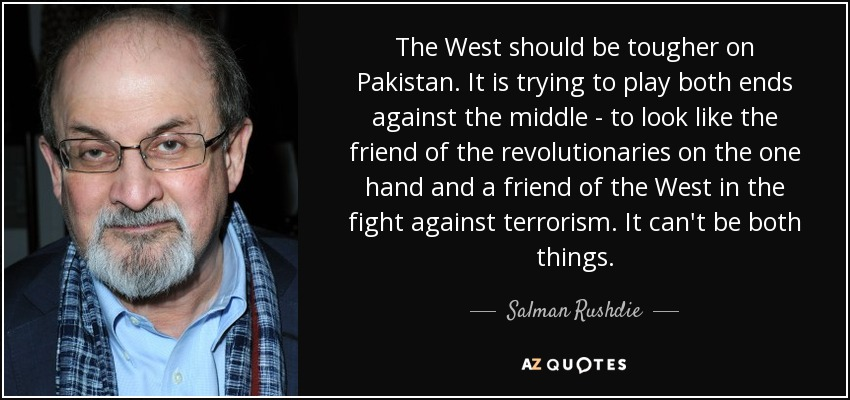 The West should be tougher on Pakistan. It is trying to play both ends against the middle - to look like the friend of the revolutionaries on the one hand and a friend of the West in the fight against terrorism. It can't be both things. - Salman Rushdie