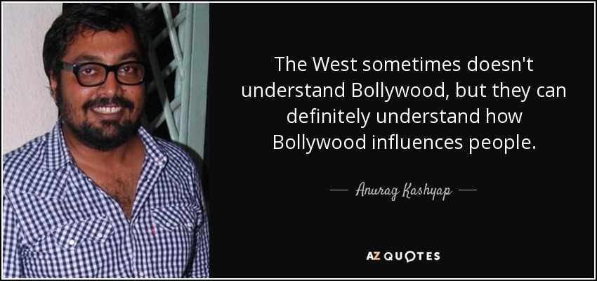 The West sometimes doesn't understand Bollywood, but they can definitely understand how Bollywood influences people. - Anurag Kashyap