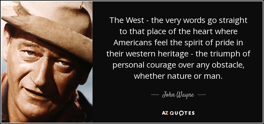 The West - the very words go straight to that place of the heart where Americans feel the spirit of pride in their western heritage - the triumph of personal courage over any obstacle, whether nature or man. - John Wayne