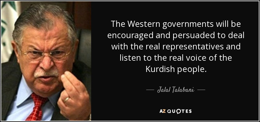 The Western governments will be encouraged and persuaded to deal with the real representatives and listen to the real voice of the Kurdish people. - Jalal Talabani