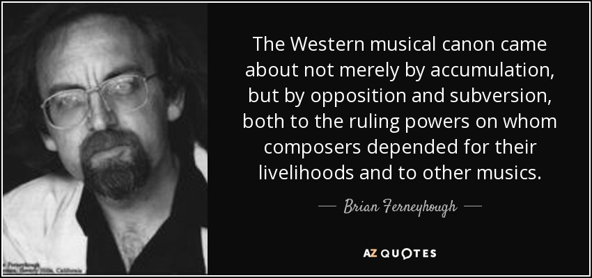 The Western musical canon came about not merely by accumulation, but by opposition and subversion, both to the ruling powers on whom composers depended for their livelihoods and to other musics. - Brian Ferneyhough