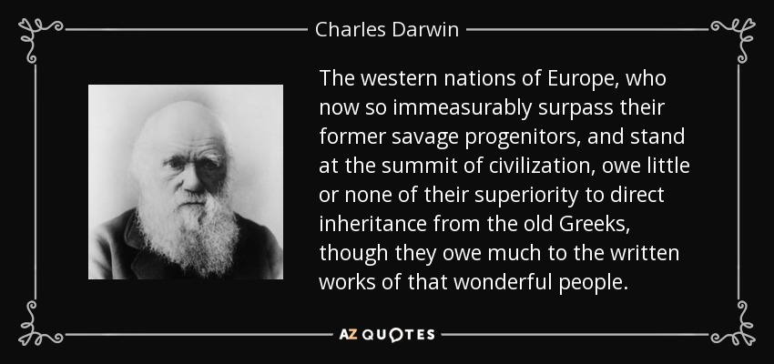 The western nations of Europe, who now so immeasurably surpass their former savage progenitors, and stand at the summit of civilization, owe little or none of their superiority to direct inheritance from the old Greeks, though they owe much to the written works of that wonderful people. - Charles Darwin