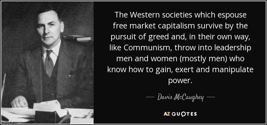 The Western societies which espouse free market capitalism survive by the pursuit of greed and, in their own way, like Communism, throw into leadership men and women (mostly men) who know how to gain, exert and manipulate power. - Davis McCaughey