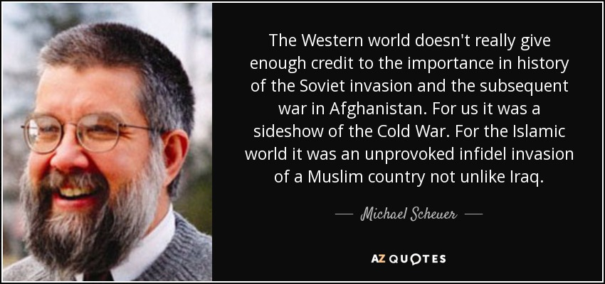 The Western world doesn't really give enough credit to the importance in history of the Soviet invasion and the subsequent war in Afghanistan. For us it was a sideshow of the Cold War. For the Islamic world it was an unprovoked infidel invasion of a Muslim country not unlike Iraq. - Michael Scheuer