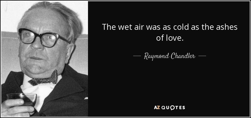 The wet air was as cold as the ashes of love. - Raymond Chandler