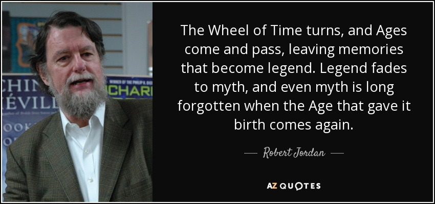 The Wheel of Time turns, and Ages come and pass, leaving memories that become legend. Legend fades to myth, and even myth is long forgotten when the Age that gave it birth comes again. - Robert Jordan