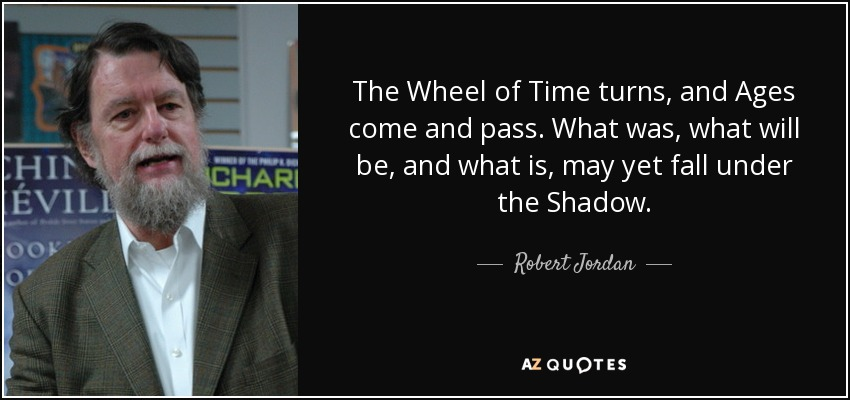 The Wheel of Time turns, and Ages come and pass. What was, what will be, and what is, may yet fall under the Shadow. - Robert Jordan