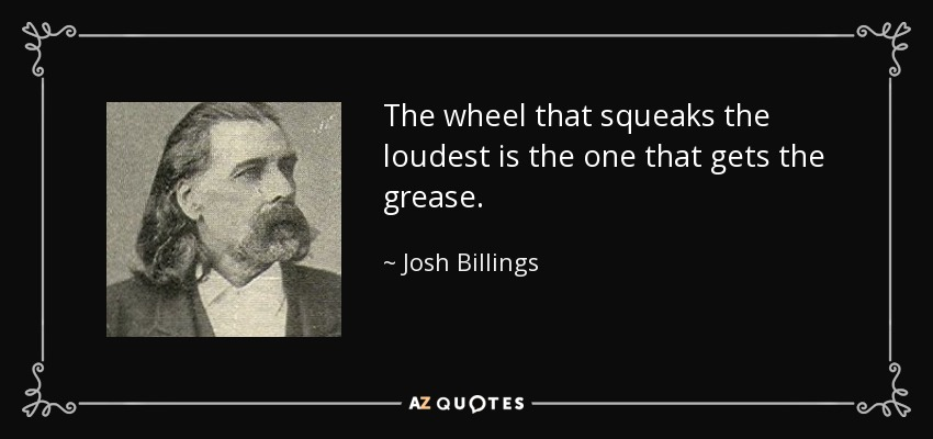 The wheel that squeaks the loudest is the one that gets the grease. - Josh Billings