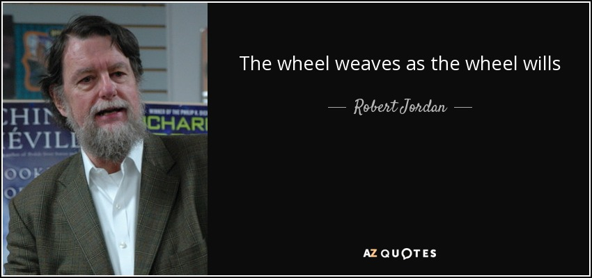The wheel weaves as the wheel wills - Robert Jordan
