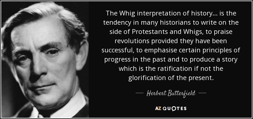 The Whig interpretation of history ... is the tendency in many historians to write on the side of Protestants and Whigs, to praise revolutions provided they have been successful, to emphasise certain principles of progress in the past and to produce a story which is the ratification if not the glorification of the present. - Herbert Butterfield