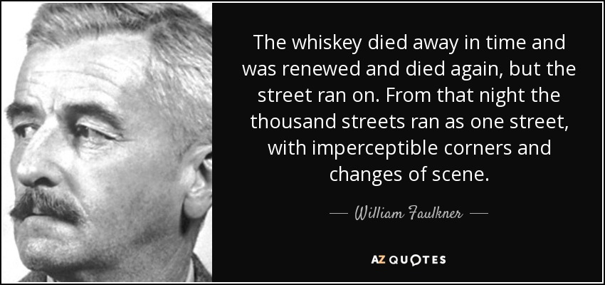 The whiskey died away in time and was renewed and died again, but the street ran on. From that night the thousand streets ran as one street, with imperceptible corners and changes of scene ... - William Faulkner