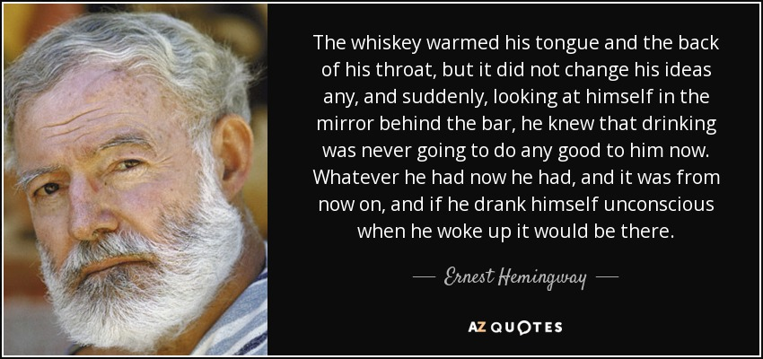 The whiskey warmed his tongue and the back of his throat, but it did not change his ideas any, and suddenly, looking at himself in the mirror behind the bar, he knew that drinking was never going to do any good to him now. Whatever he had now he had, and it was from now on, and if he drank himself unconscious when he woke up it would be there. - Ernest Hemingway