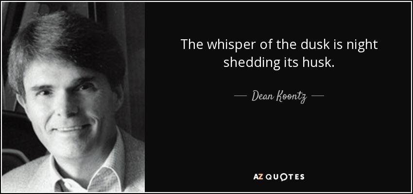 The whisper of the dusk is night shedding its husk. - Dean Koontz
