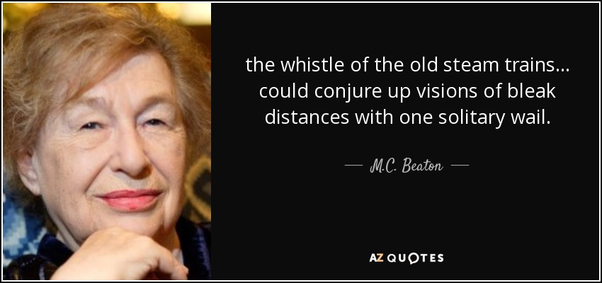 the whistle of the old steam trains ... could conjure up visions of bleak distances with one solitary wail. - M.C. Beaton