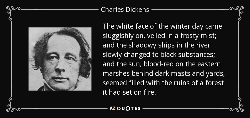 The white face of the winter day came sluggishly on, veiled in a frosty mist; and the shadowy ships in the river slowly changed to black substances; and the sun, blood-red on the eastern marshes behind dark masts and yards, seemed filled with the ruins of a forest it had set on fire. - Charles Dickens
