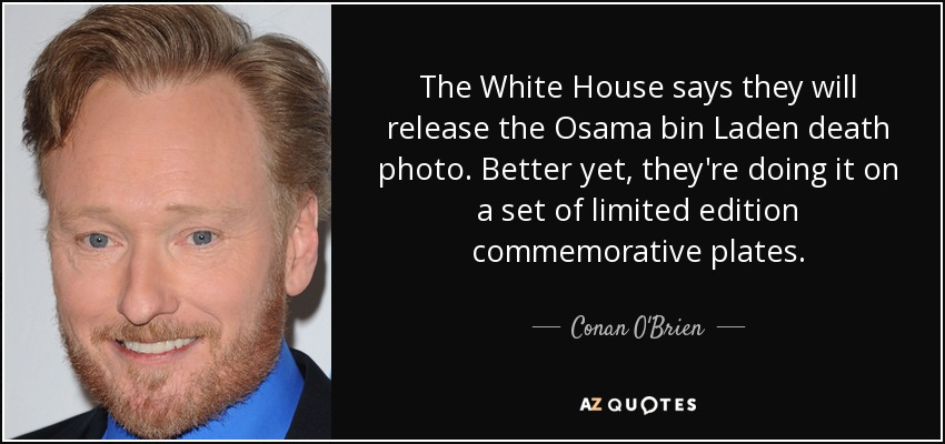 The White House says they will release the Osama bin Laden death photo. Better yet, they're doing it on a set of limited edition commemorative plates. - Conan O'Brien
