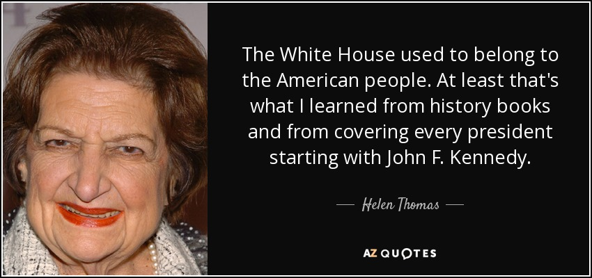 The White House used to belong to the American people. At least that's what I learned from history books and from covering every president starting with John F. Kennedy. - Helen Thomas