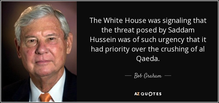 The White House was signaling that the threat posed by Saddam Hussein was of such urgency that it had priority over the crushing of al Qaeda. - Bob Graham