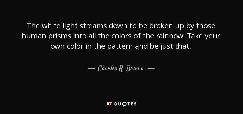 The white light streams down to be broken up by those human prisms into all the colors of the rainbow. Take your own color in the pattern and be just that. - Charles R. Brown