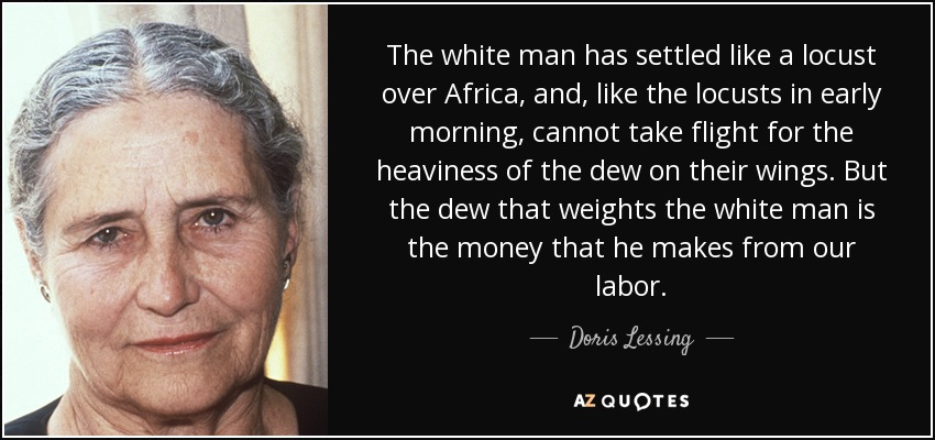 The white man has settled like a locust over Africa, and, like the locusts in early morning, cannot take flight for the heaviness of the dew on their wings. But the dew that weights the white man is the money that he makes from our labor. - Doris Lessing