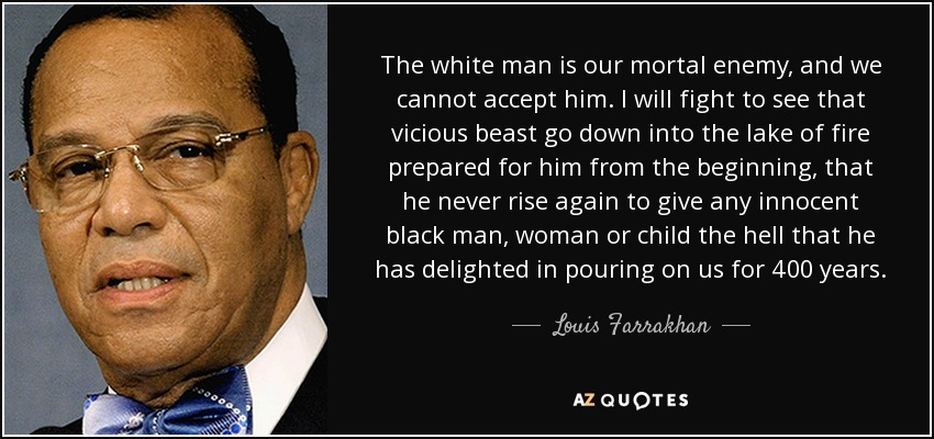 The white man is our mortal enemy, and we cannot accept him. I will fight to see that vicious beast go down into the late of fire prepared for him from the beginning, that he never rise again to give any innocent black man, woman or child the hell that he has delighted in pouring on us for 400 years. - Louis Farrakhan