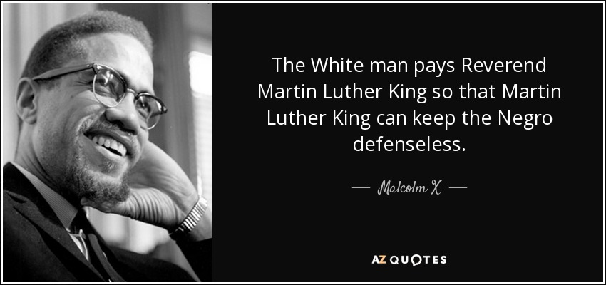 The White man pays Reverend Martin Luther King so that Martin Luther King can keep the Negro defenseless. - Malcolm X