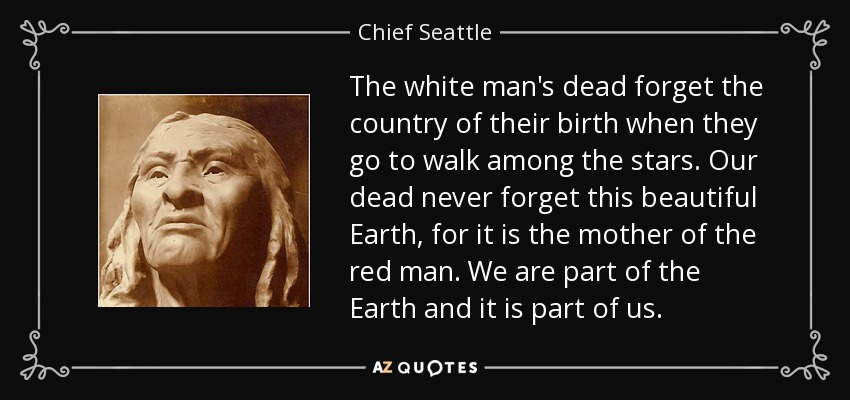 The white man's dead forget the country of their birth when they go to walk among the stars. Our dead never forget this beautiful Earth, for it is the mother of the red man. We are part of the Earth and it is part of us. - Chief Seattle