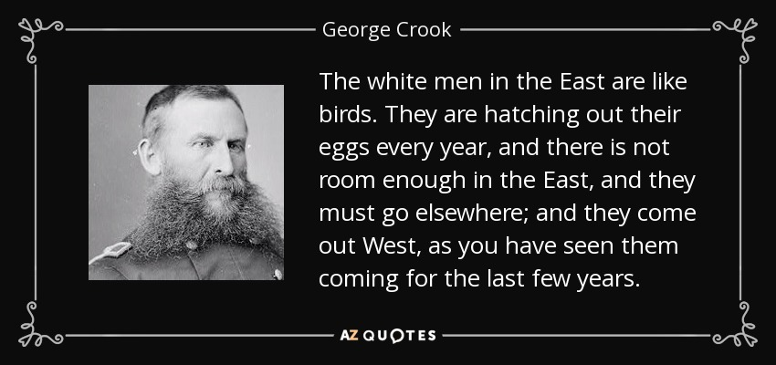 The white men in the East are like birds. They are hatching out their eggs every year, and there is not room enough in the East, and they must go elsewhere; and they come out West, as you have seen them coming for the last few years. - George Crook
