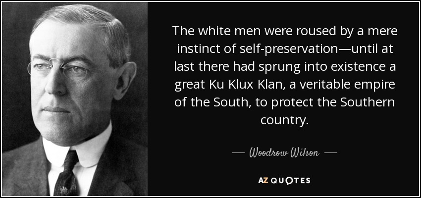 The white men were roused by a mere instinct of self-preservation—until at last there had sprung into existence a great Ku Klux Klan, a veritable empire of the South, to protect the Southern country. - Woodrow Wilson
