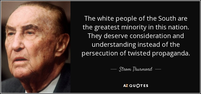 The white people of the South are the greatest minority in this nation. They deserve consideration and understanding instead of the persecution of twisted propaganda. - Strom Thurmond