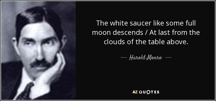 The white saucer like some full moon descends / At last from the clouds of the table above. - Harold Monro