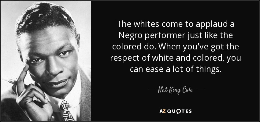 The whites come to applaud a Negro performer just like the colored do. When you've got the respect of white and colored, you can ease a lot of things. - Nat King Cole