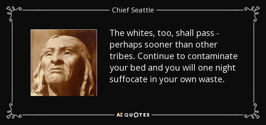 The whites, too, shall pass - perhaps sooner than other tribes. Continue to contaminate your bed and you will one night suffocate in your own waste. - Chief Seattle