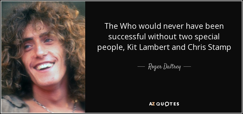 The Who would never have been successful without two special people, Kit Lambert and Chris Stamp - Roger Daltrey