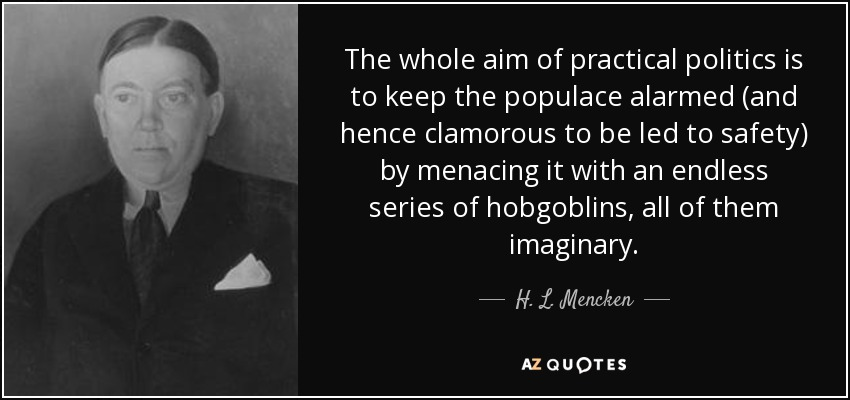 The whole aim of practical politics is to keep the populace alarmed (and hence clamorous to be led to safety) by menacing it with an endless series of hobgoblins, all of them imaginary. - H. L. Mencken
