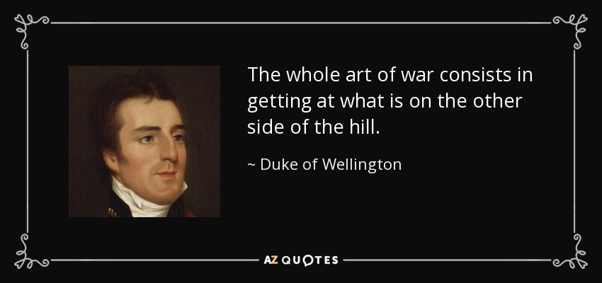 The whole art of war consists in getting at what is on the other side of the hill. - Duke of Wellington