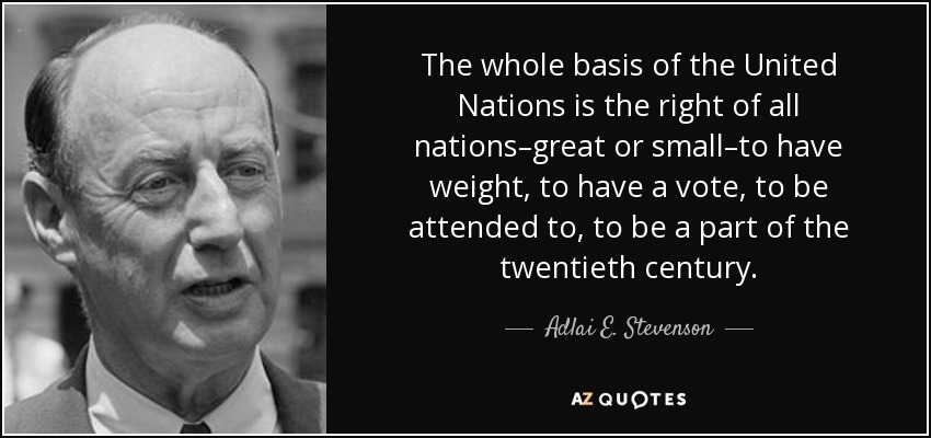 The whole basis of the United Nations is the right of all nations - great or small - to have weight, to have a vote, to be attended to, to be a part of the twentieth century. - Adlai E. Stevenson