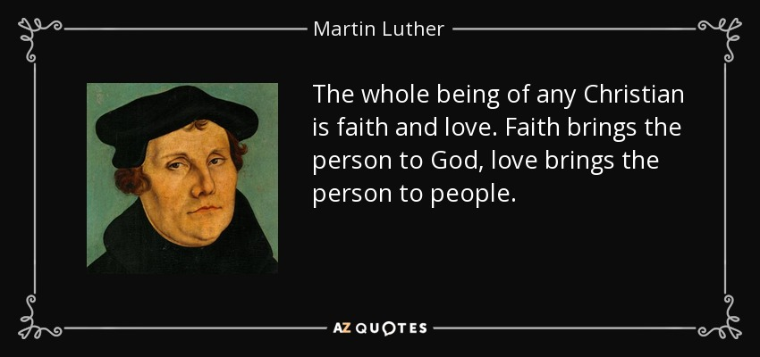 The whole being of any Christian is faith and love. Faith brings the person to God, love brings the person to people. - Martin Luther