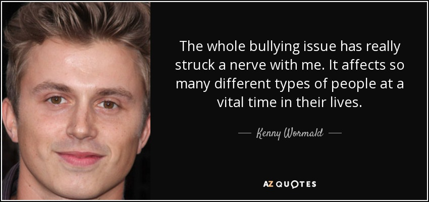 The whole bullying issue has really struck a nerve with me. It affects so many different types of people at a vital time in their lives. - Kenny Wormald