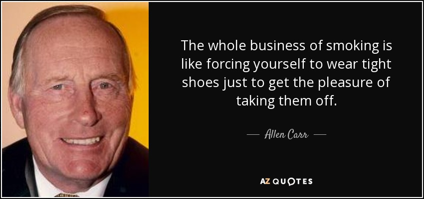 The whole business of smoking is like forcing yourself to wear tight shoes just to get the pleasure of taking them off. - Allen Carr