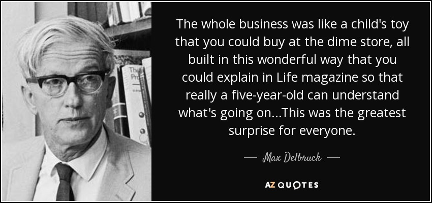 The whole business was like a child's toy that you could buy at the dime store, all built in this wonderful way that you could explain in Life magazine so that really a five-year-old can understand what's going on...This was the greatest surprise for everyone. - Max Delbruck
