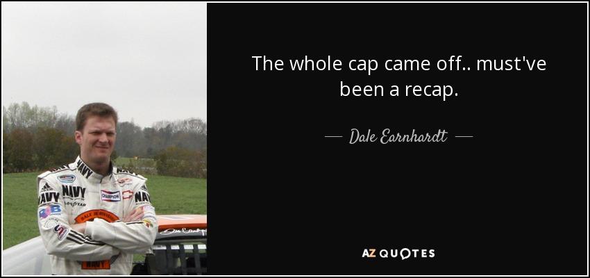 The whole cap came off.. must've been a recap. - Dale Earnhardt, Jr.