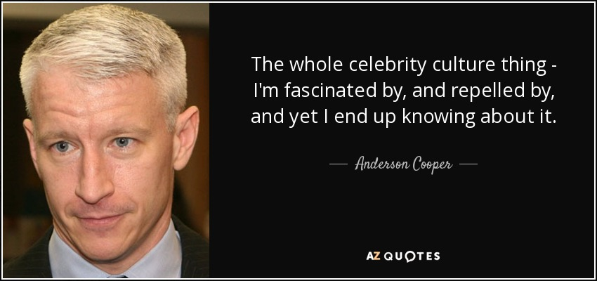 The whole celebrity culture thing - I'm fascinated by, and repelled by, and yet I end up knowing about it. - Anderson Cooper