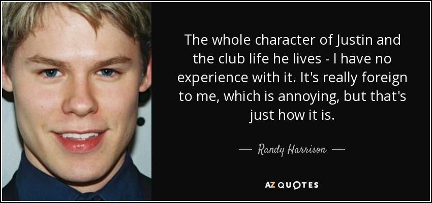 The whole character of Justin and the club life he lives - I have no experience with it. It's really foreign to me, which is annoying, but that's just how it is. - Randy Harrison