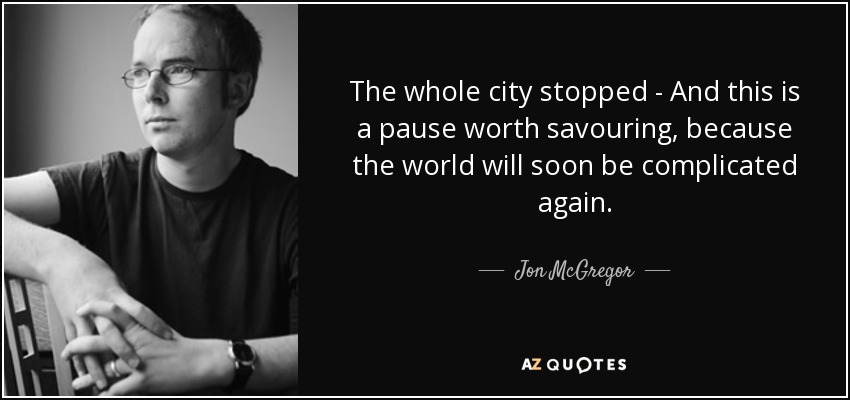 The whole city stopped - And this is a pause worth savouring, because the world will soon be complicated again. - Jon McGregor