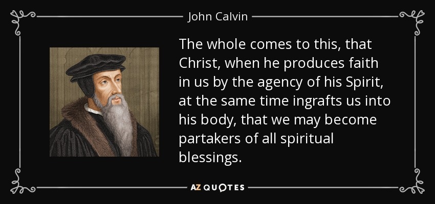 The whole comes to this, that Christ, when he produces faith in us by the agency of his Spirit, at the same time ingrafts us into his body, that we may become partakers of all spiritual blessings. - John Calvin