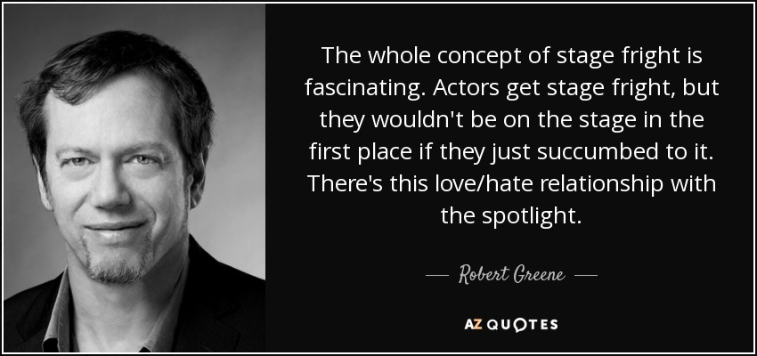 The whole concept of stage fright is fascinating. Actors get stage fright, but they wouldn't be on the stage in the first place if they just succumbed to it. There's this love/hate relationship with the spotlight. - Robert Greene