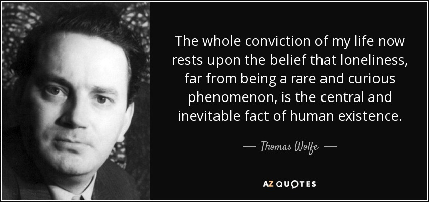 The whole conviction of my life now rests upon the belief that loneliness, far from being a rare and curious phenomenon, is the central and inevitable fact of human existence. - Thomas Wolfe
