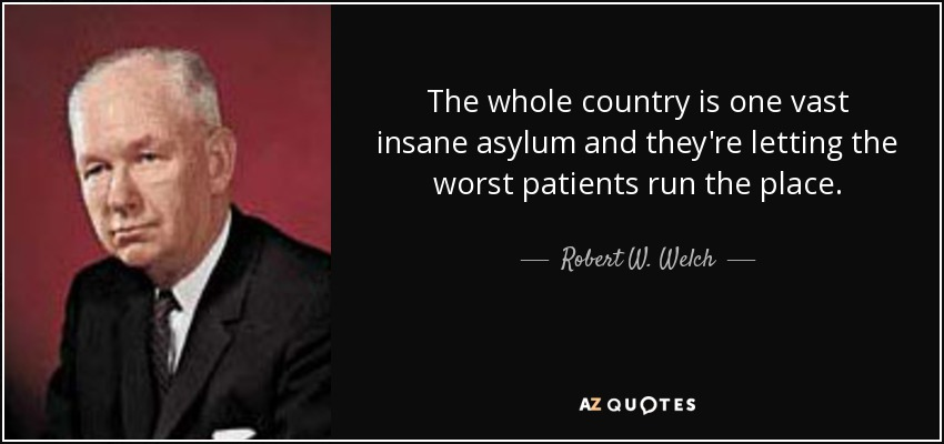 The whole country is one vast insane asylum and they're letting the worst patients run the place. - Robert W. Welch, Jr.